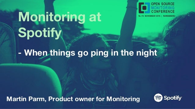 Monitoring at Spotify - When things go ping in the night Martin Parm, Product owner for Monitoring