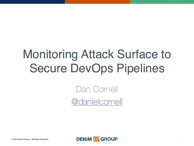 © 2016 Denim Group – All Rights Reserved Monitoring Attack Surface to Secure DevOps Pipelines Dan Cornell @danielcornell 0