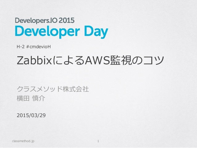 ZabbixによるAWS監視のコツ クラスメソッド株式会社 横⽥田 慎介 classmethod.jp 1 H-‐‑‒2 #cmdevioH 2015/03/29