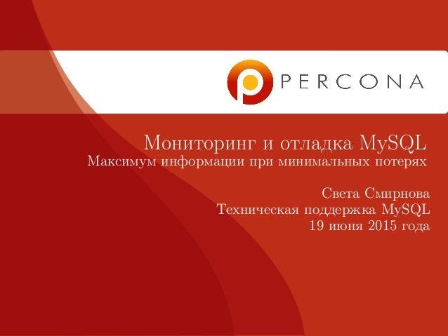 Мониторинг и отладка MySQL Максимум информации при минимальных потерях Света Смирнова Техническая поддержка MySQL 19 июня ...