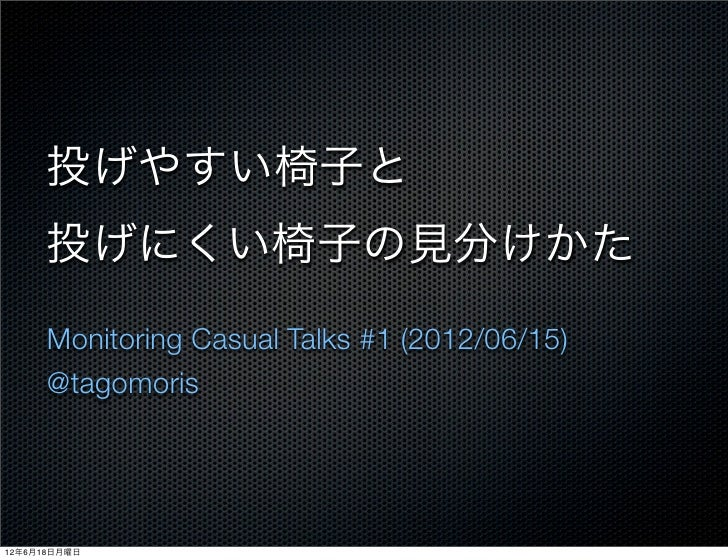 投げやすい椅子と      投げにくい椅子の見分けかた      Monitoring Casual Talks #1 (2012/06/15)      @tagomoris12年6月18日月曜日