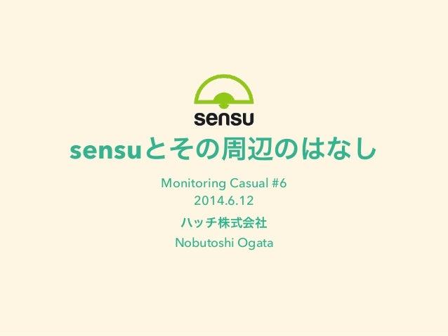 sensuとその周辺のはなし Monitoring Casual #6 2014.6.12 ハッチ株式会社 Nobutoshi Ogata