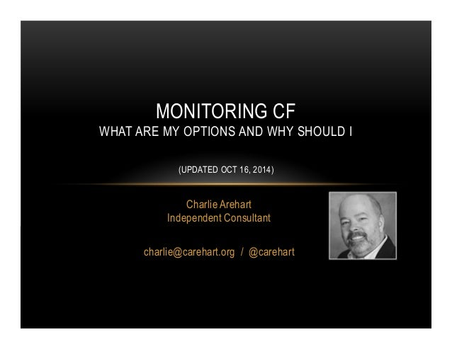 MONITORING CF  WHAT ARE MY OPTIONS AND WHY SHOULD I  (UPDATED OCT 16, 2014)  Charlie Arehart  Independent Consultant  char...
