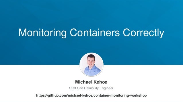 Monitoring Containers Correctly Michael Kehoe Staff Site Reliability Engineer https://github.com/michael-kehoe/container-m...