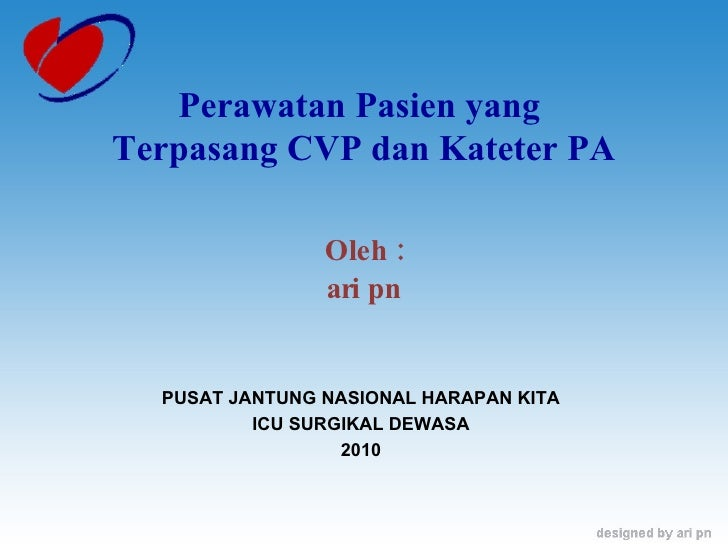 Oleh : ari pn Perawatan Pasien yang  Terpasang CVP dan Kateter PA PUSAT JANTUNG NASIONAL HARAPAN KITA ICU SURGIKAL DEWASA ...