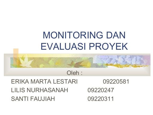 MONITORING DAN EVALUASI PROYEK Oleh : ERIKA MARTA LESTARI 09220581 LILIS NURHASANAH 09220247 SANTI FAUJIAH 09220311
