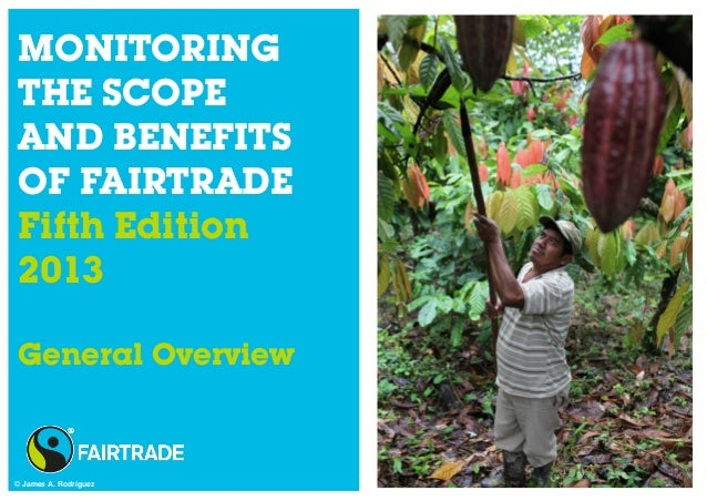 MONITORING THE SCOPE AND BENEFITS OF FAIRTRADE Fifth Edition 2013 General Overview © James A. Rodríguez