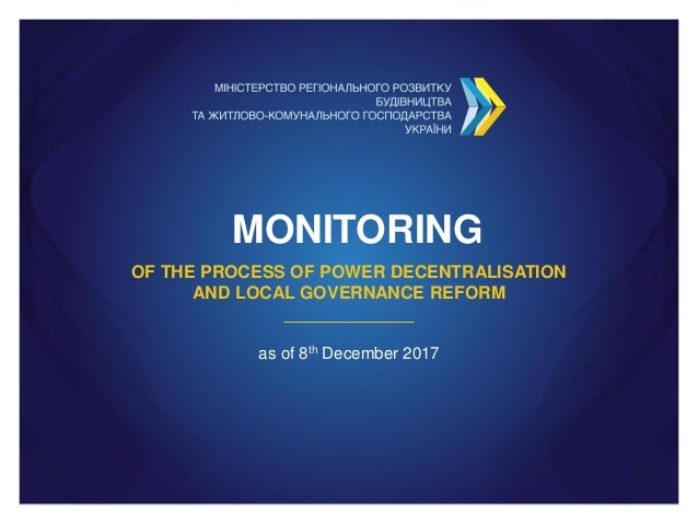 MONITORING OF THE PROCESS OF POWER DECENTRALISATION AND LOCAL GOVERNANCE REFORM as of 8th December 2017