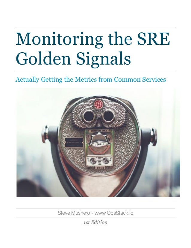 Monitoring the SRE Golden Signals Actually Getting the Metrics from Common Services Steve Mushero - www.OpsStack.io 1st Ed...