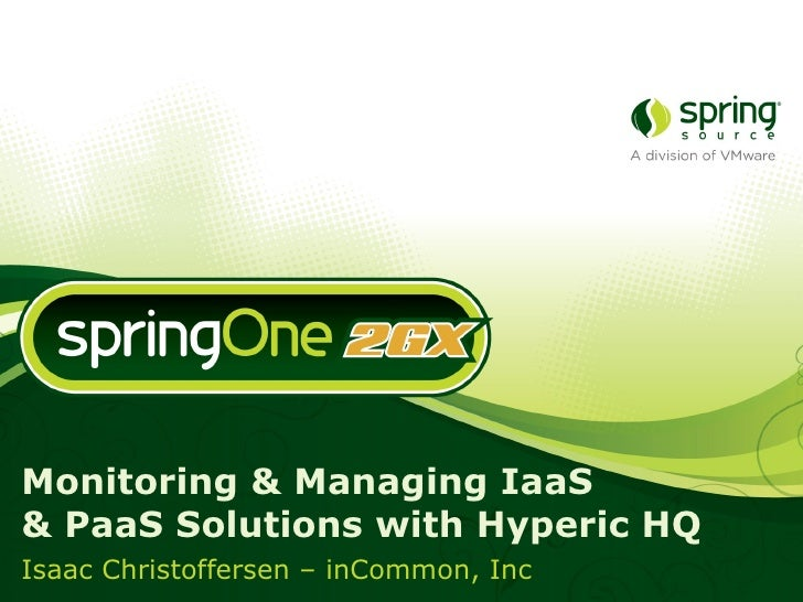 Monitoring & Managing IaaS  & PaaS Solutions with Hyperic HQ Isaac Christoffersen – inCommon, Inc