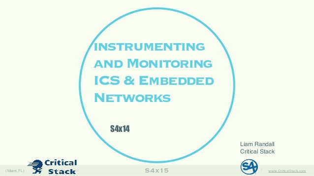 S4x15( Miami, FL) www.Cri&calStack.com1 instrumenting and Monitoring ICS & Embedded Networks Liam Randall Critical Stack S...