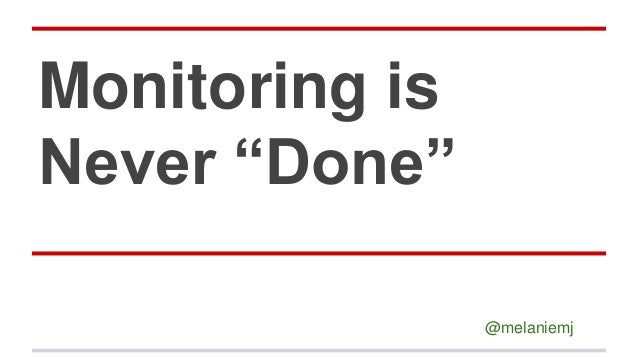 "Monitoring is Never ""Done"" @melaniemj"