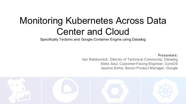 Monitoring Kubernetes Across Data Center and Cloud Specifically Tectonic and Google Container Engine using Datadog Present...
