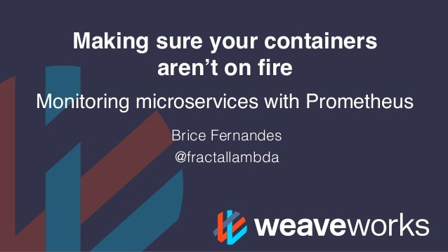 Making sure your containers aren't on fire Monitoring microservices with Prometheus Brice Fernandes @fractallambda