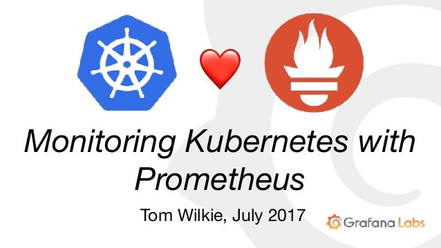 Monitoring Kubernetes with Prometheus Tom Wilkie, July 2017 ❤