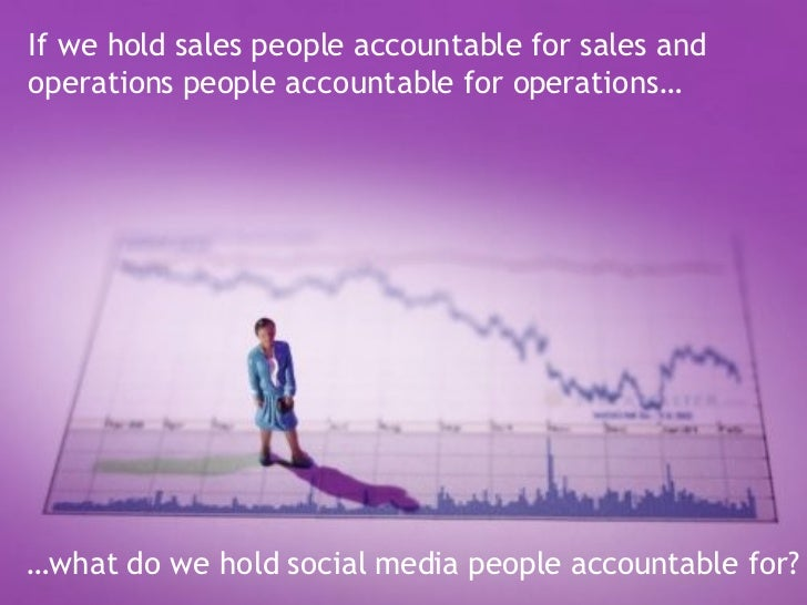 If we hold sales people accountable for sales and operations people accountable for operations…   … what do we hold social...
