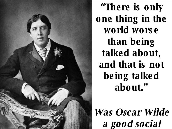 """"""" There is only one thing in the world worse than being talked about, and that is not being talked about."""" Was Oscar Wilde..."""