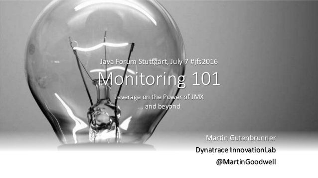 Monitoring 101 Leverage on the Power of JMX ... and beyond Martin Gutenbrunner Dynatrace InnovationLab @MartinGoodwell Jav...