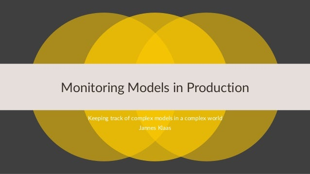 Monitoring Models in Production Keeping track of complex models in a complex world Jannes Klaas