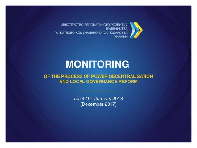 MONITORING OF THE PROCESS OF POWER DECENTRALISATION AND LOCAL GOVERNANCE REFORM as of 10th January 2018 (December 2017)