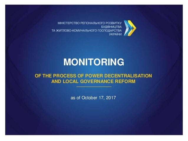 MONITORING OF THE PROCESS OF POWER DECENTRALISATION AND LOCAL GOVERNANCE REFORM as of October 17, 2017