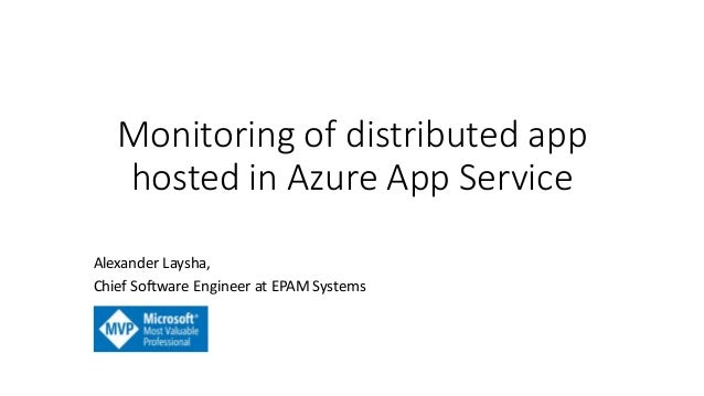 Monitoring of distributed app hosted in Azure App Service Alexander Laysha, Chief Software Engineer at EPAM Systems