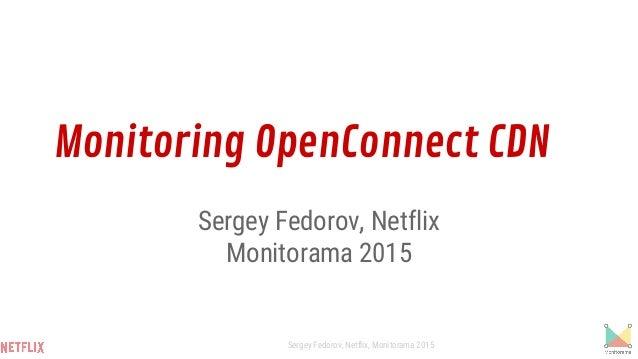 Monitoring OpenConnect CDN Sergey Fedorov, Netflix Monitorama 2015 Sergey Fedorov, Netflix, Monitorama 2015