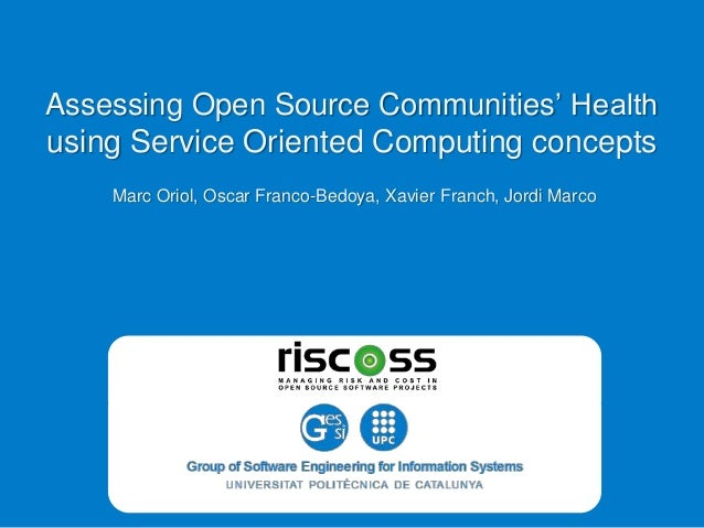 Assessing Open Source Communities' Health using Service Oriented Computing concepts Marc Oriol, Oscar Franco-Bedoya, Xavie...
