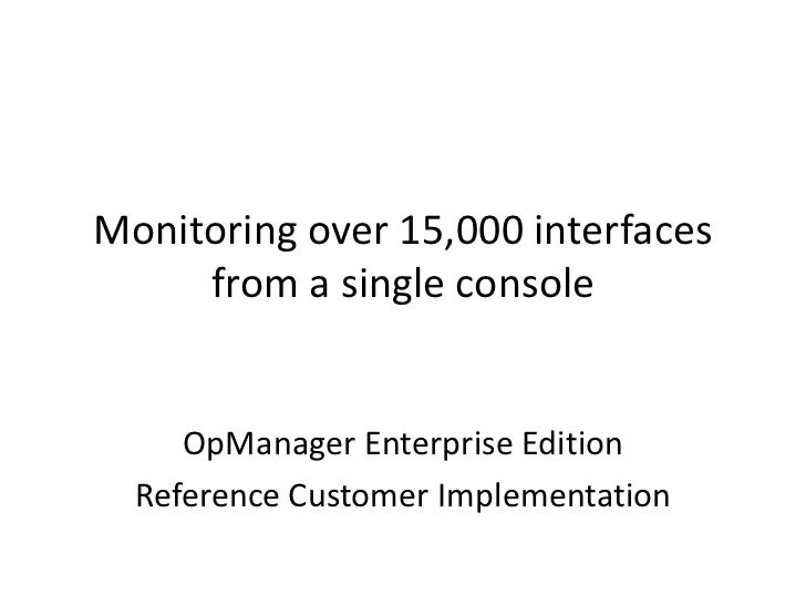 Monitoring over 15,000 interfaces     from a single console     OpManager Enterprise Edition  Reference Customer Implement...