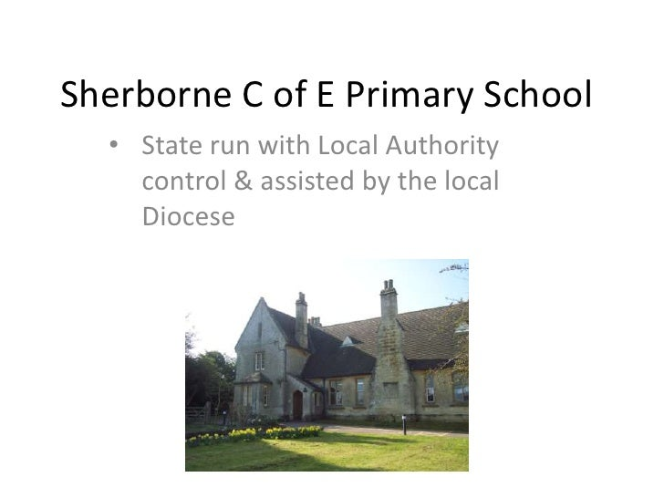Sherborne C of E Primary School  • State run with Local Authority    control & assisted by the local    Diocese