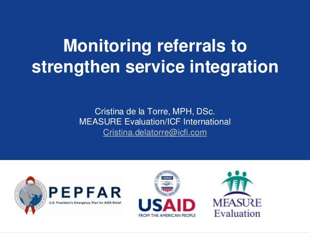 Monitoring referrals to strengthen service integration Cristina de la Torre, MPH, DSc. MEASURE Evaluation/ICF Internationa...
