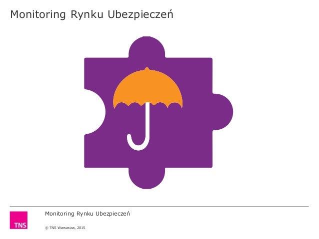 Monitoring Rynku Ubezpieczeń © TNS Warszawa, 2015 Monitoring Rynku Ubezpieczeń