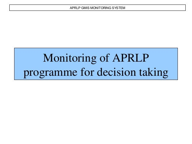Monitoring of APRLP programme for decision taking APRLP GMIS MONITORING SYSTEM