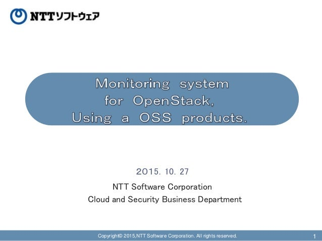 Copyright© 2015,NTT Software Corporation. All rights reserved. 1 2015.10.27 NTT Software Corporation Cloud and Security Bu...