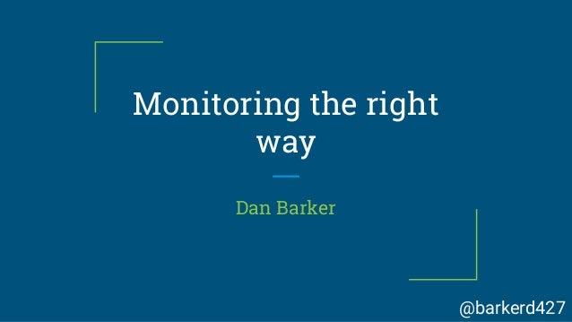 Monitoring the right way Dan Barker @barkerd427