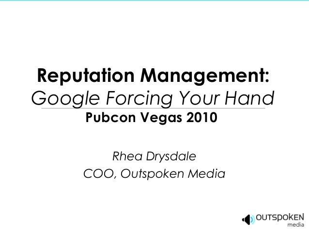 Reputation Management: Google Forcing Your Hand Pubcon Vegas 2010 Rhea Drysdale COO, Outspoken Media