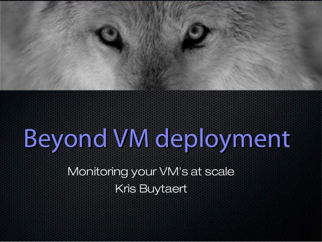 Beyond VM deployment   Monitoring your VMs at scale           Kris Buytaert