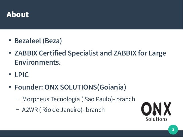 3 About ● Bezaleel (Beza) ● ZABBIX Certified Specialist and ZABBIX for Large Environments. ● LPIC ● Founder: ONX SOLUTIONS...