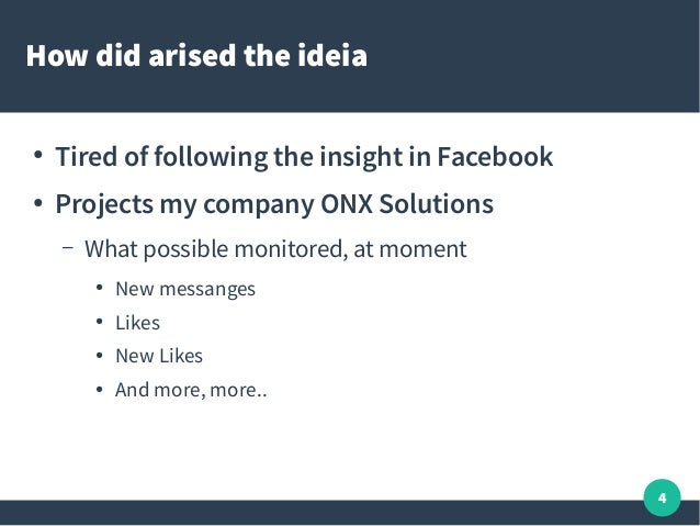 4 How did arised the ideia ● Tired of following the insight in Facebook ● Projects my company ONX Solutions – What possibl...