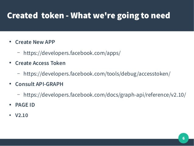 6 Created token - What we're going to need ● Create New APP – https://developers.facebook.com/apps/ ● Create Access Token ...