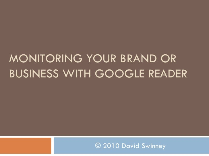 MONITORING YOUR BRAND OR BUSINESS WITH GOOGLE READER                  © 2010 David Swinney