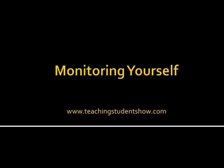 www.teachingstudentshow.com<br />Monitoring Yourself<br />
