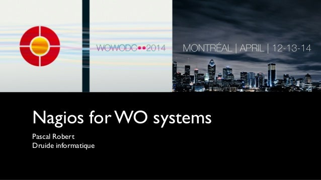 Nagios for WO systems Pascal Robert	  Druide informatique