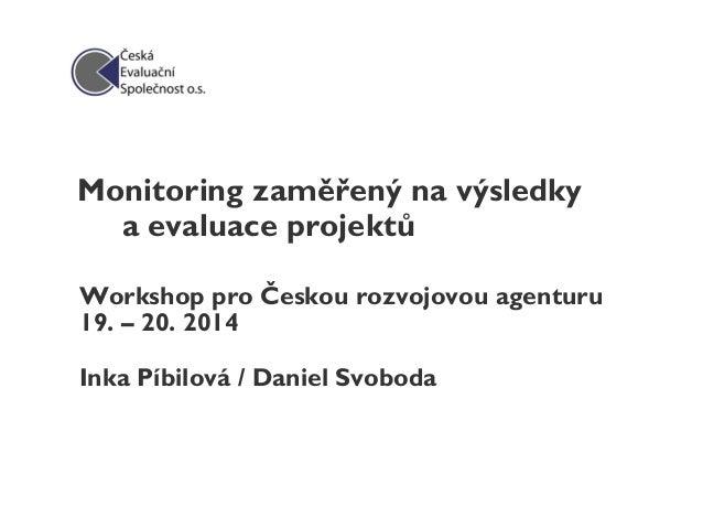 Monitoring zaměřený na výsledky a evaluace projektů Workshop pro Českou rozvojovou agenturu 19. – 20. 2014 Inka Píbilová /...