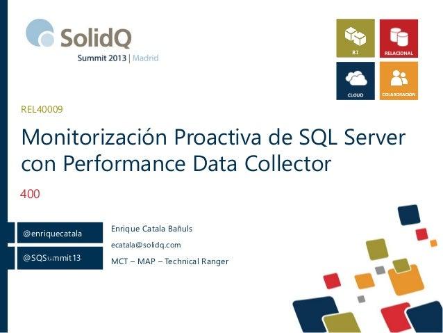 @SQSummit13 @enriquecatala @ Monitorización Proactiva de SQL Server con Performance Data Collector 400 REL40009 Enrique Ca...
