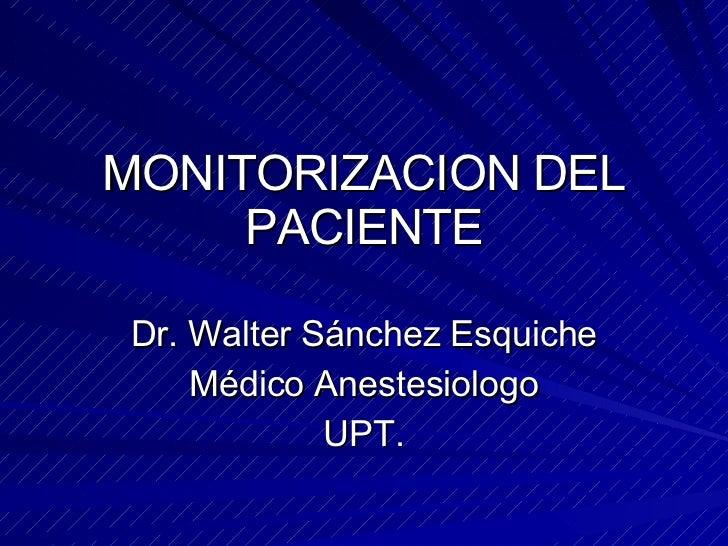 MONITORIZACION DEL PACIENTE Dr. Walter Sánchez Esquiche Médico Anestesiologo UPT.
