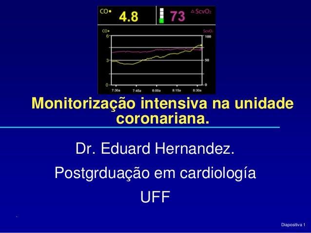 Diapositiva 1 Monitorização intensiva na unidade coronariana. Dr. Eduard Hernandez. Postgrduação em cardiología UFF .