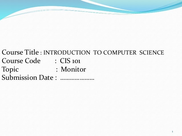 Course Title : INTRODUCTION TO COMPUTER SCIENCE Course Code : CIS 101 Topic : Monitor Submission Date : ………………… 1