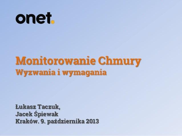 Monitorowanie Chmury Wyzwania i wymagania  Łukasz Taczuk, Jacek Śpiewak Kraków. 9. października 2013