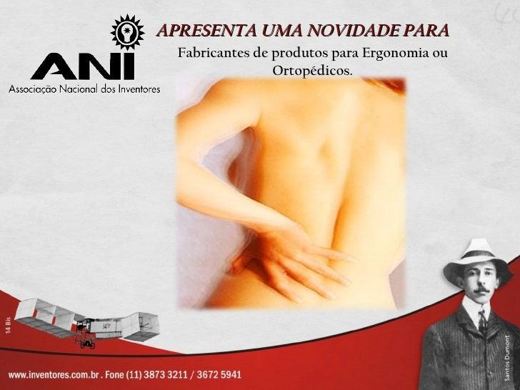 APRESENTA UMA NOVIDADE PARA  Fabricantes de produtos para Ergonomia ou                 Ortopédicos.